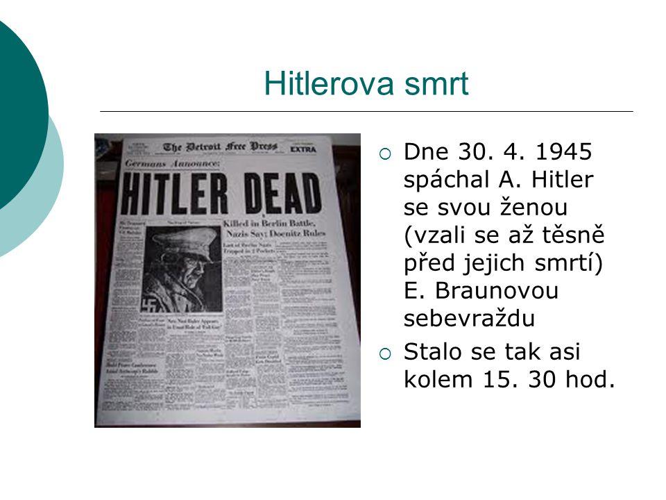 Hitlerova smrt Dne 30. 4. 1945 spáchal A. Hitler se svou ženou (vzali se až těsně před jejich smrtí) E. Braunovou sebevraždu.