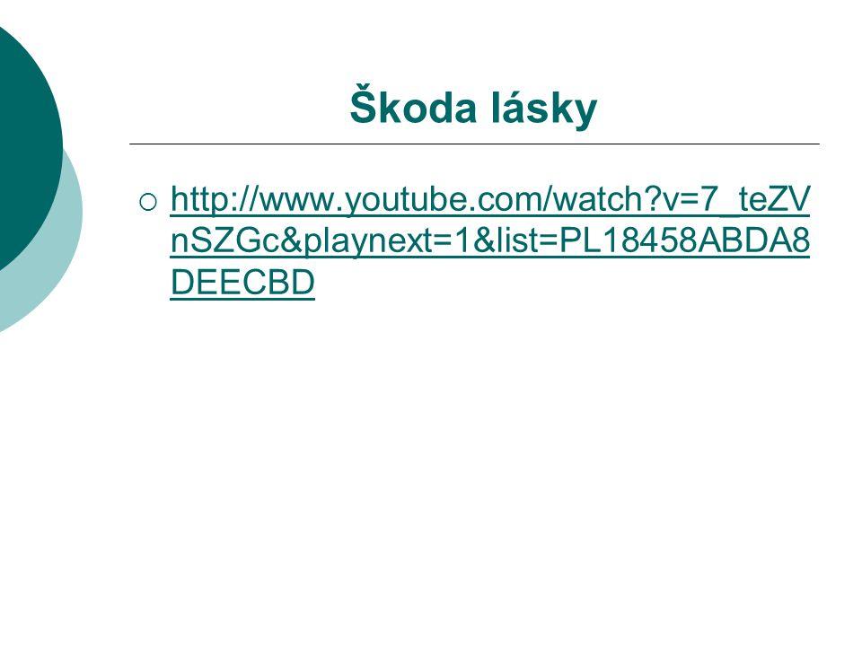 Škoda lásky http://www.youtube.com/watch v=7_teZVnSZGc&playnext=1&list=PL18458ABDA8DEECBD