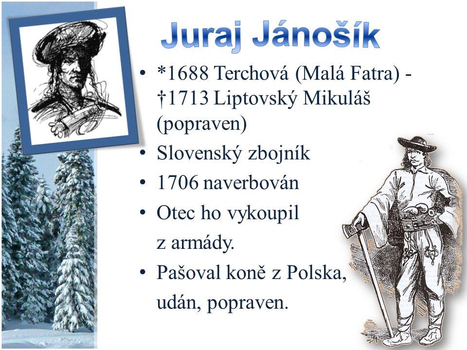Juraj Jánošík *1688 Terchová (Malá Fatra) - †1713 Liptovský Mikuláš (popraven) Slovenský zbojník. 1706 naverbován.