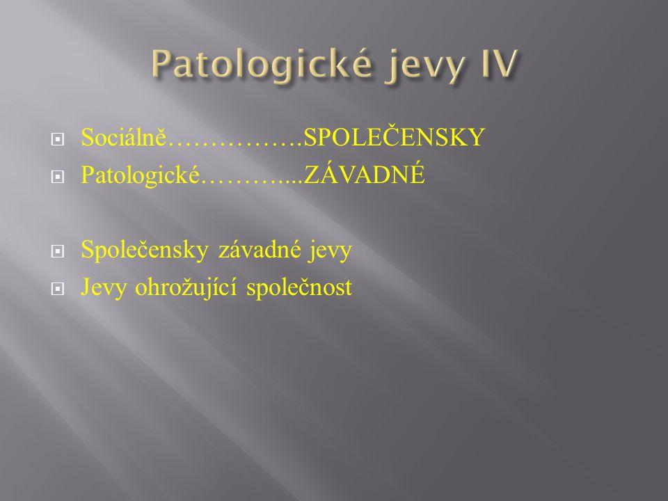 Patologické jevy IV Sociálně…………….SPOLEČENSKY