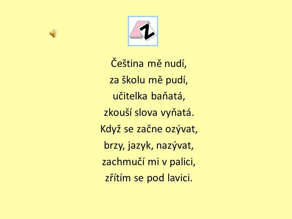 Čeština mě nudí, za školu mě pudí, učitelka baňatá, zkouší slova vyňatá.