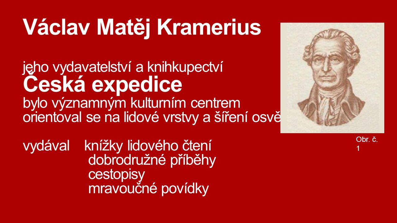 Václav Matěj Kramerius jeho vydavatelství a knihkupectví Česká expedice bylo významným kulturním centrem orientoval se na lidové vrstvy a šíření osvěty vydával knížky lidového čtení dobrodružné příběhy cestopisy mravoučné povídky