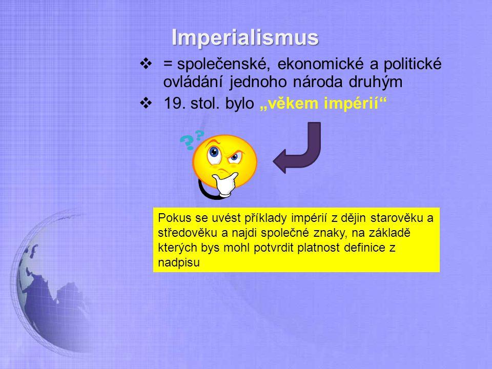 """Imperialismus = společenské, ekonomické a politické ovládání jednoho národa druhým. 19. stol. bylo """"věkem impérií"""