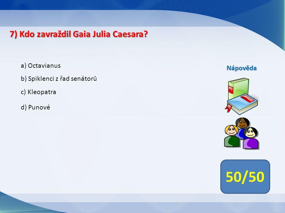 50/50 7) Kdo zavraždil Gaia Julia Caesara a) Octavianus Nápověda