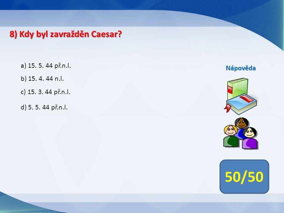 50/50 8) Kdy byl zavražděn Caesar a) 15. 5. 44 př.n.l. Nápověda