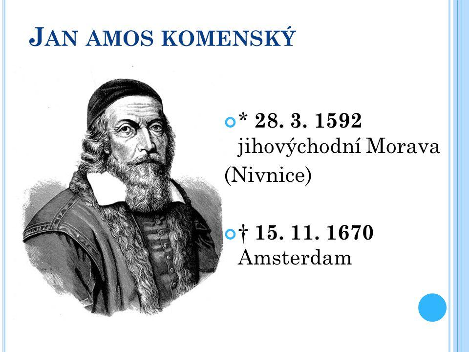 Jan amos komenský * 28. 3. 1592 jihovýchodní Morava (Nivnice)