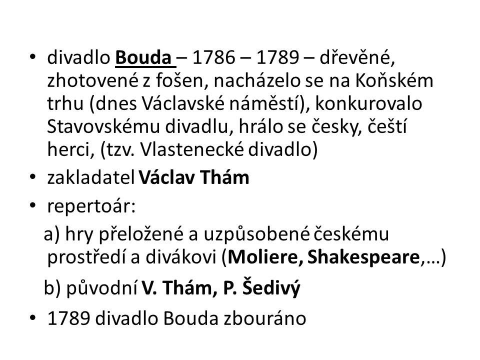 divadlo Bouda – 1786 – 1789 – dřevěné, zhotovené z fošen, nacházelo se na Koňském trhu (dnes Václavské náměstí), konkurovalo Stavovskému divadlu, hrálo se česky, čeští herci, (tzv. Vlastenecké divadlo)