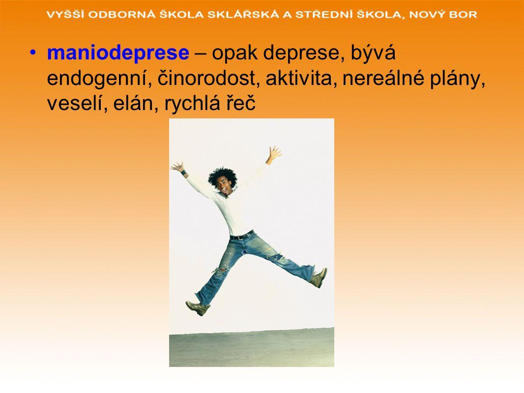 maniodeprese – opak deprese, bývá endogenní, činorodost, aktivita, nereálné plány, veselí, elán, rychlá řeč
