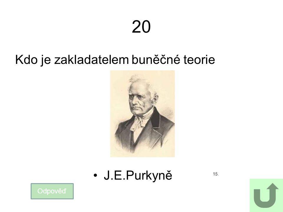 20 Kdo je zakladatelem buněčné teorie J.E.Purkyně 15. Odpověď