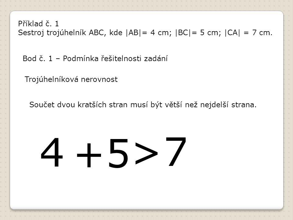Příklad č. 1 Sestroj trojúhelník ABC, kde |AB|= 4 cm; |BC|= 5 cm; |CA| = 7 cm. Bod č. 1 – Podmínka řešitelnosti zadání.