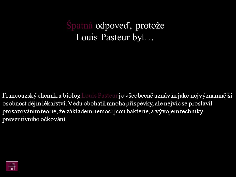 Špatná odpoveď, protože Louis Pasteur byl…