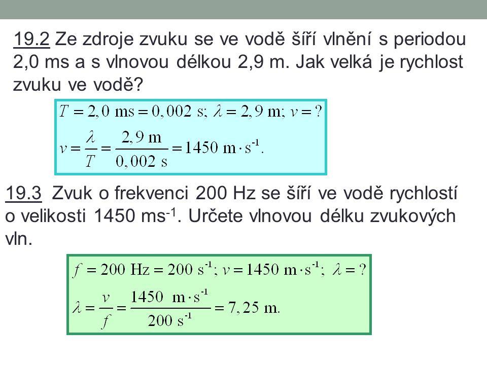 19.2 Ze zdroje zvuku se ve vodě šíří vlnění s periodou 2,0 ms a s vlnovou délkou 2,9 m. Jak velká je rychlost zvuku ve vodě