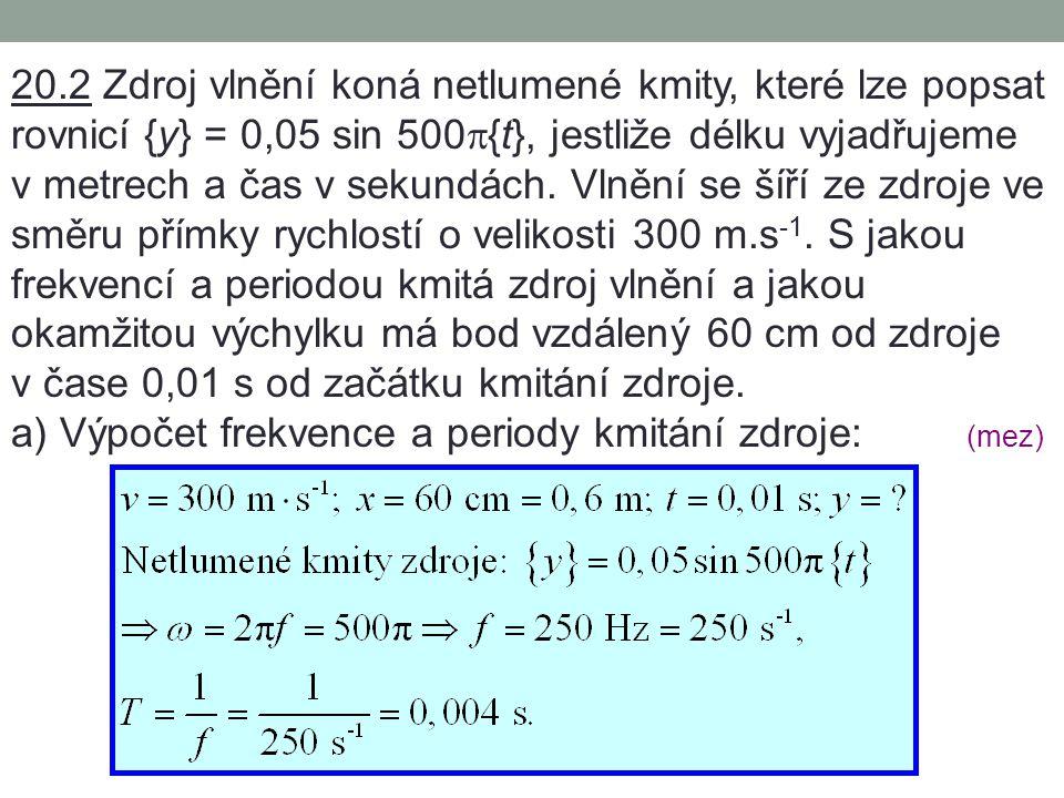 20.2 Zdroj vlnění koná netlumené kmity, které lze popsat rovnicí {y} = 0,05 sin 500p{t}, jestliže délku vyjadřujeme v metrech a čas v sekundách. Vlnění se šíří ze zdroje ve směru přímky rychlostí o velikosti 300 m.s-1. S jakou frekvencí a periodou kmitá zdroj vlnění a jakou okamžitou výchylku má bod vzdálený 60 cm od zdroje v čase 0,01 s od začátku kmitání zdroje.