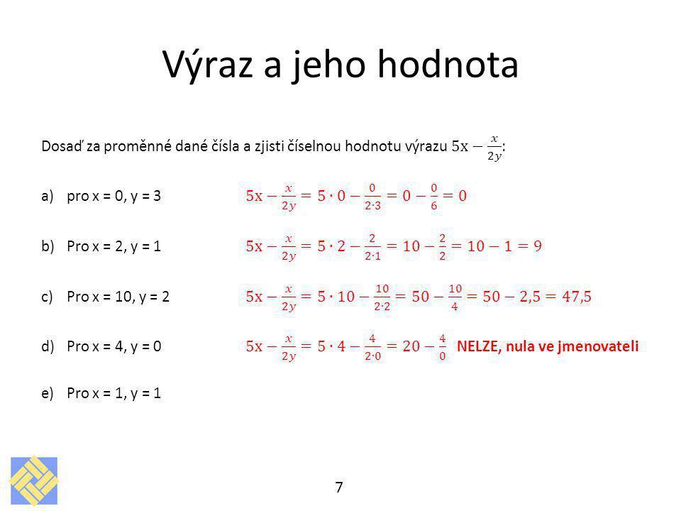 Výraz a jeho hodnota Dosaď za proměnné dané čísla a zjisti číselnou hodnotu výrazu 5x− 𝑥 2𝑦 : pro x = 0, y = 3 5x− 𝑥 2𝑦 =5∙0− 0 2∙3 =0− 0 6 =0.