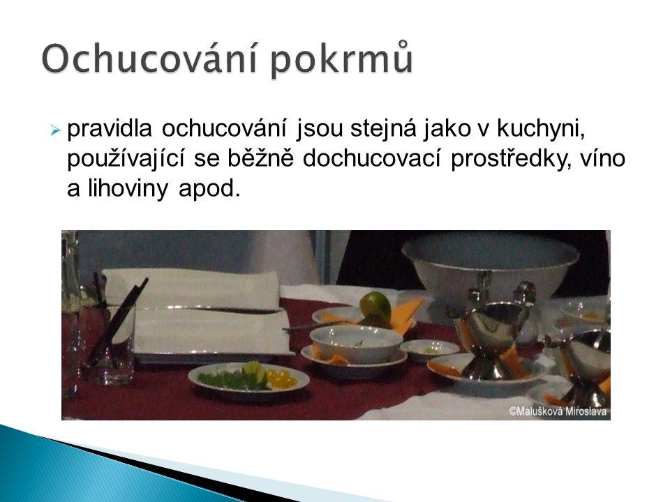 Ochucování pokrmů pravidla ochucování jsou stejná jako v kuchyni, používající se běžně dochucovací prostředky, víno a lihoviny apod.