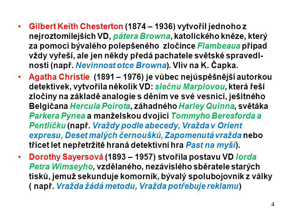 Gilbert Keith Chesterton (1874 – 1936) vytvořil jednoho z nejroztomilejších VD, pátera Browna, katolického kněze, který za pomoci bývalého polepšeného zločince Flambeaua případ vždy vyřeší, ale jen někdy předá pachatele světské spravedl- nosti (např. Nevinnost otce Browna). Vliv na K. Čapka.