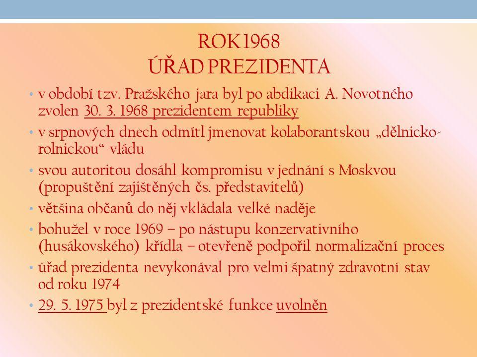 ROK 1968 ÚŘAD PREZIDENTA v období tzv. Pražského jara byl po abdikaci A. Novotného zvolen 30. 3. 1968 prezidentem republiky.