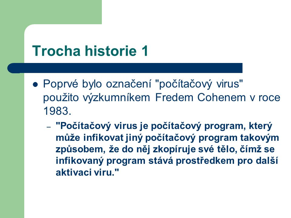 Trocha historie 1 Poprvé bylo označení počítačový virus použito výzkumníkem Fredem Cohenem v roce 1983.