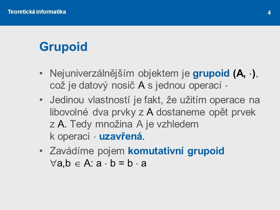Grupoid Nejuniverzálnějším objektem je grupoid (A, ), což je datový nosič A s jednou operací 