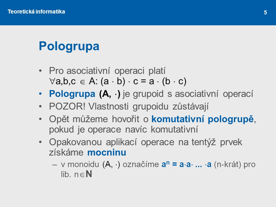 Pologrupa Pro asociativní operaci platí a,b,c  A: (a  b)  c = a  (b  c) Pologrupa (A, ) je grupoid s asociativní operací.