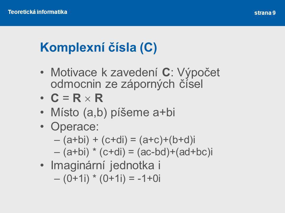 Komplexní čísla (C) Motivace k zavedení C: Výpočet odmocnin ze záporných čísel. C = R  R. Místo (a,b) píšeme a+bi.