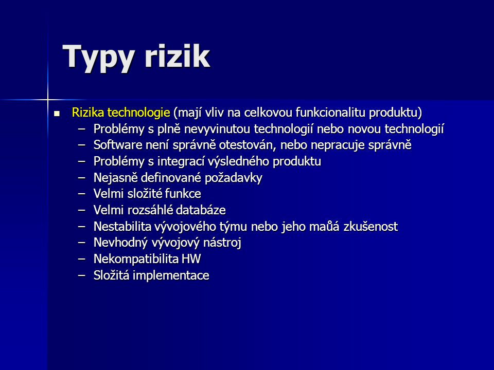 Typy rizik Rizika technologie (mají vliv na celkovou funkcionalitu produktu) Problémy s plně nevyvinutou technologií nebo novou technologií.