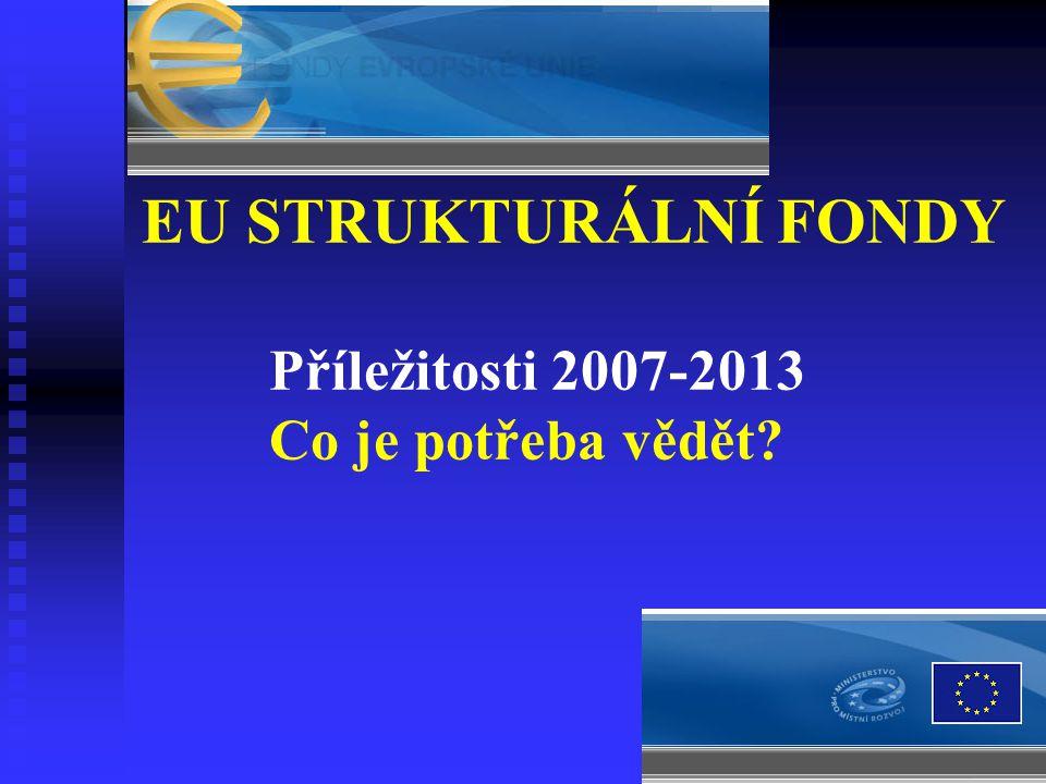 EU STRUKTURÁLNÍ FONDY Příležitosti 2007-2013 Co je potřeba vědět