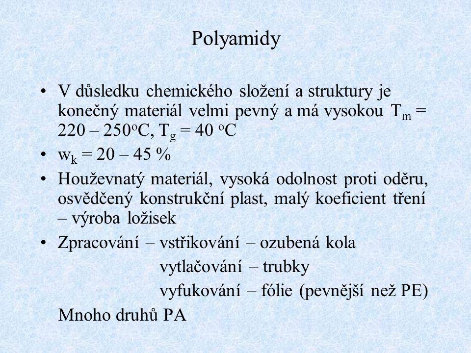 Polyamidy V důsledku chemického složení a struktury je konečný materiál velmi pevný a má vysokou Tm = 220 – 250oC, Tg = 40 oC.