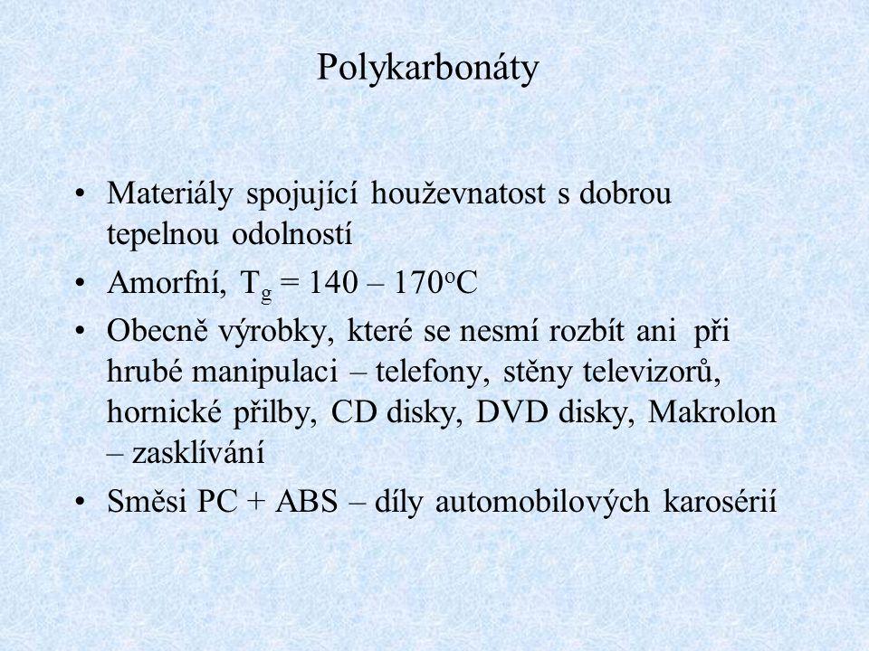 Polykarbonáty Materiály spojující houževnatost s dobrou tepelnou odolností. Amorfní, Tg = 140 – 170oC.