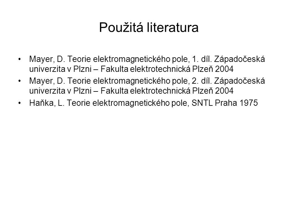 Použitá literatura Mayer, D. Teorie elektromagnetického pole, 1. díl. Západočeská univerzita v Plzni – Fakulta elektrotechnická Plzeň 2004.
