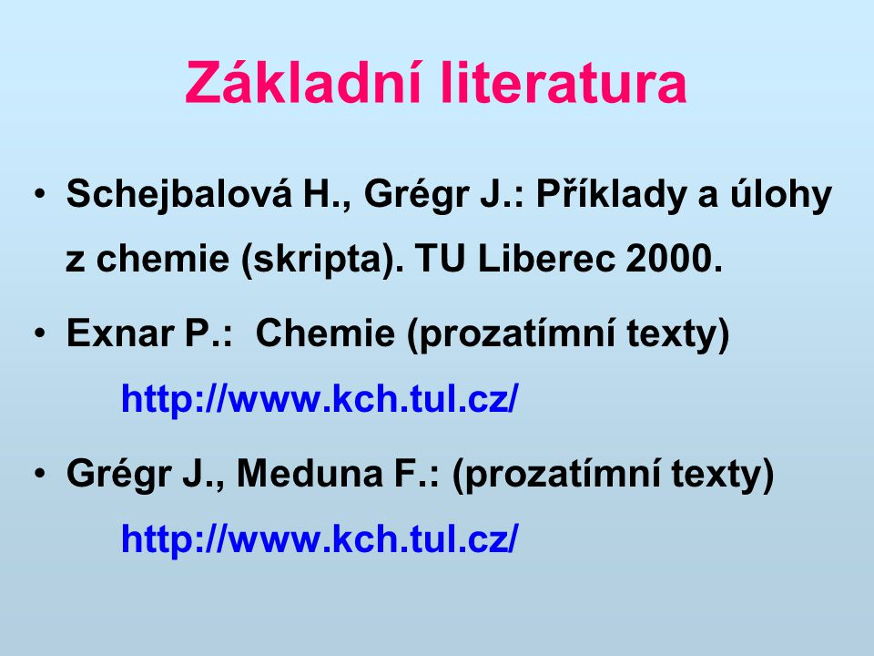 Základní literatura Schejbalová H., Grégr J.: Příklady a úlohy z chemie (skripta). TU Liberec 2000.