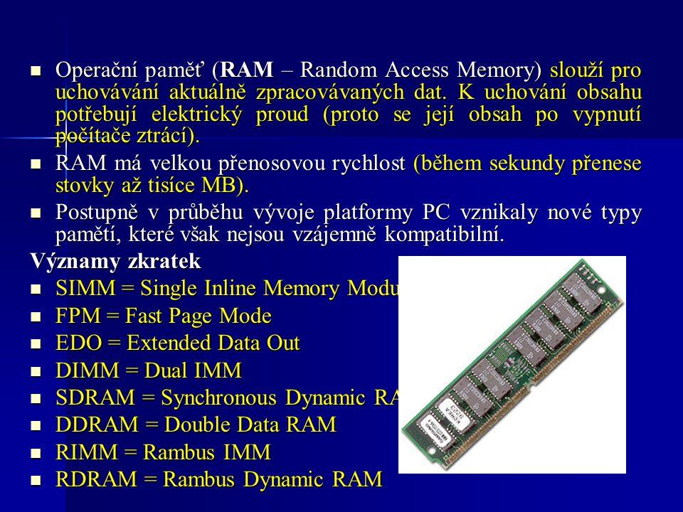 Operační paměť (RAM – Random Access Memory) slouží pro uchovávání aktuálně zpracovávaných dat. K uchování obsahu potřebují elektrický proud (proto se její obsah po vypnutí počítače ztrácí).