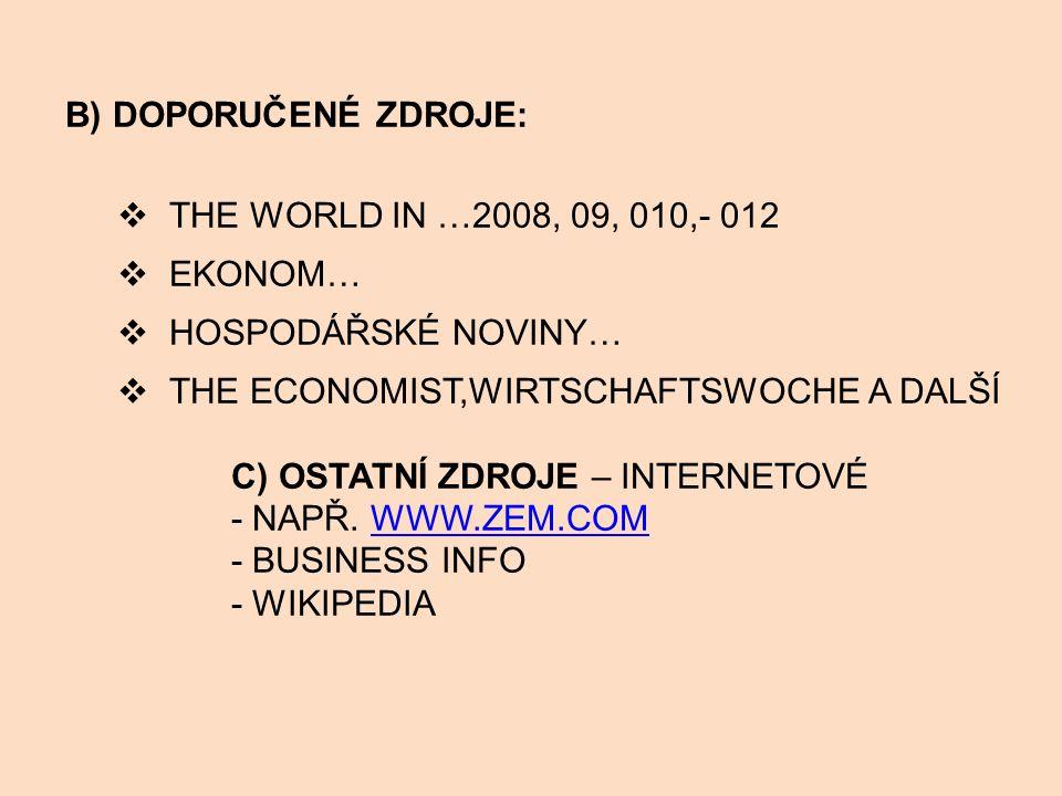 B) DOPORUČENÉ ZDROJE: THE WORLD IN …2008, 09, 010,- 012. EKONOM… HOSPODÁŘSKÉ NOVINY… THE ECONOMIST,WIRTSCHAFTSWOCHE A DALŠÍ.