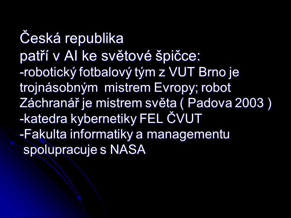 Česká republika patří v AI ke světové špičce: -robotický fotbalový tým z VUT Brno je trojnásobným mistrem Evropy; robot Záchranář je mistrem světa ( Padova 2003 ) -katedra kybernetiky FEL ČVUT -Fakulta informatiky a managementu spolupracuje s NASA