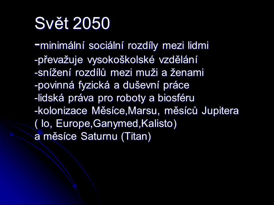 Svět 2050 -minimální sociální rozdíly mezi lidmi -převažuje vysokoškolské vzdělání -snížení rozdílů mezi muži a ženami -povinná fyzická a duševní práce -lidská práva pro roboty a biosféru -kolonizace Měsíce,Marsu, měsíců Jupitera ( Io, Europe,Ganymed,Kalisto) a měsíce Saturnu (Titan)
