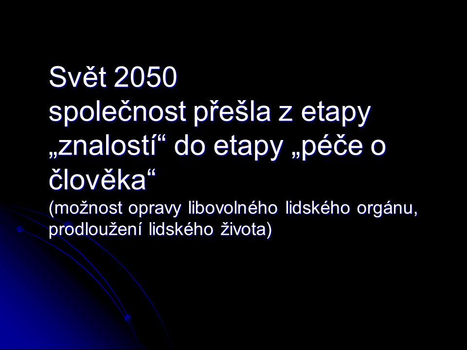 """Svět 2050 společnost přešla z etapy """"znalostí do etapy """"péče o člověka (možnost opravy libovolného lidského orgánu, prodloužení lidského života)"""