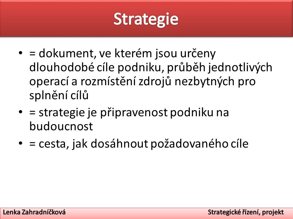 Strategie = dokument, ve kterém jsou určeny dlouhodobé cíle podniku, průběh jednotlivých operací a rozmístění zdrojů nezbytných pro splnění cílů.