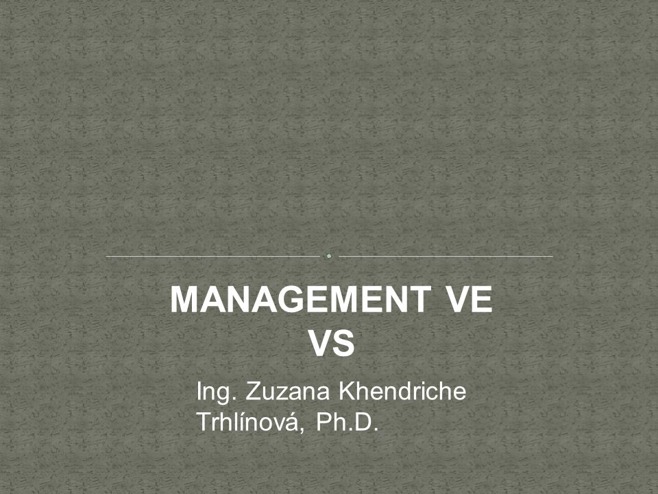 MANAGEMENT VE VS Ing. Zuzana Khendriche Trhlínová, Ph.D.