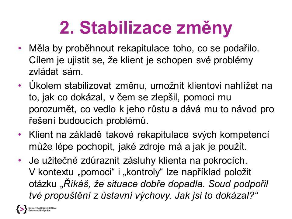 2. Stabilizace změny Měla by proběhnout rekapitulace toho, co se podařilo. Cílem je ujistit se, že klient je schopen své problémy zvládat sám.