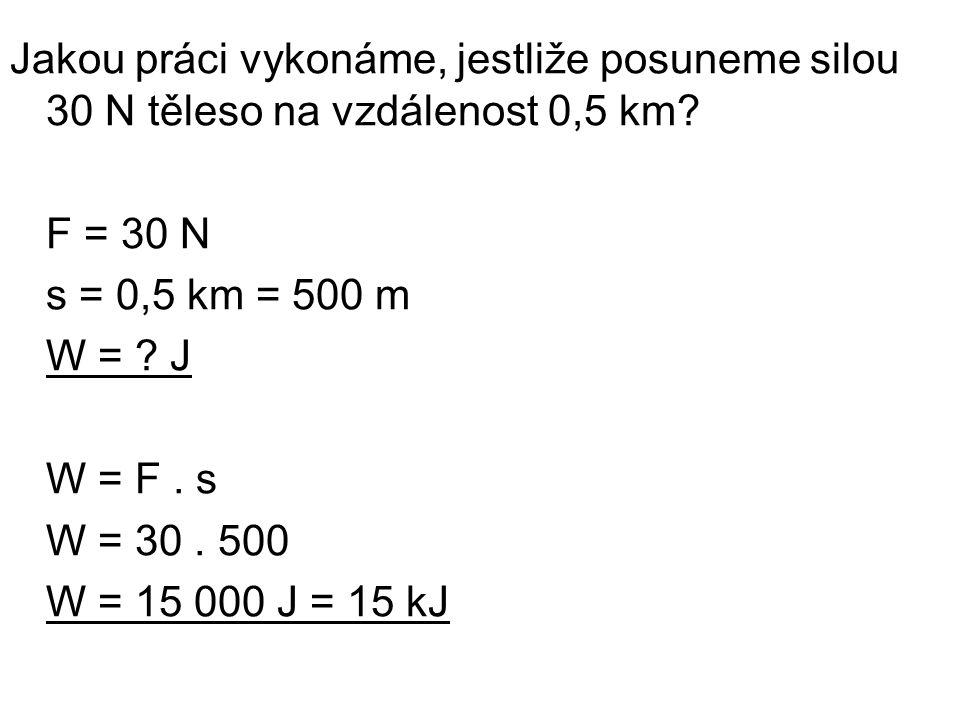 Jakou práci vykonáme, jestliže posuneme silou 30 N těleso na vzdálenost 0,5 km