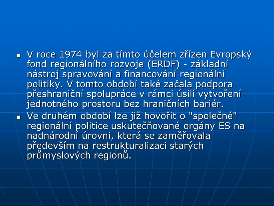V roce 1974 byl za tímto účelem zřízen Evropský fond regionálního rozvoje (ERDF) - základní nástroj spravování a financování regionální politiky. V tomto období také začala podpora přeshraniční spolupráce v rámci úsilí vytvoření jednotného prostoru bez hraničních bariér.