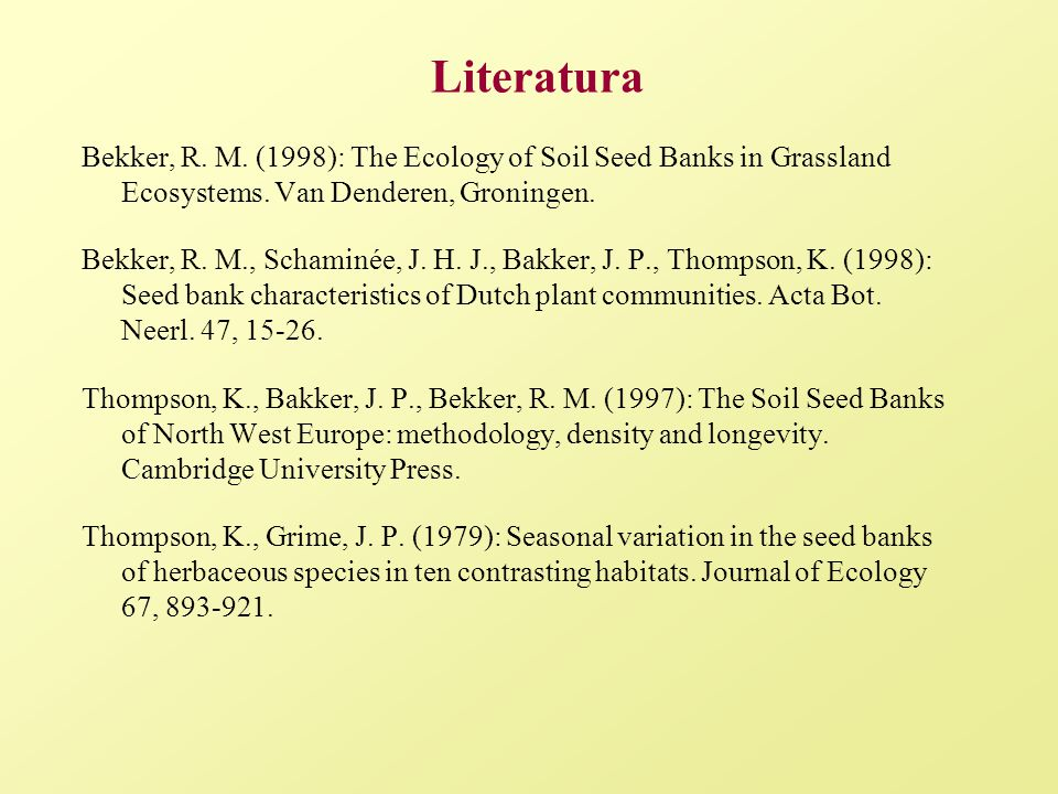Literatura Bekker, R. M. (1998): The Ecology of Soil Seed Banks in Grassland Ecosystems. Van Denderen, Groningen.