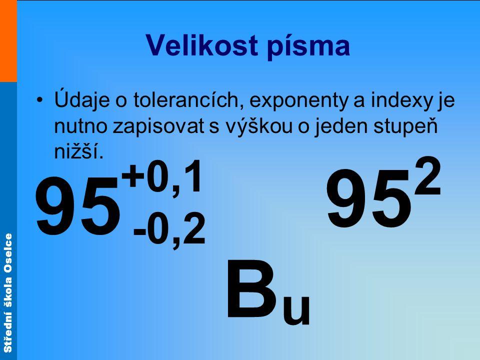 Velikost písma Údaje o tolerancích, exponenty a indexy je nutno zapisovat s výškou o jeden stupeň nižší.