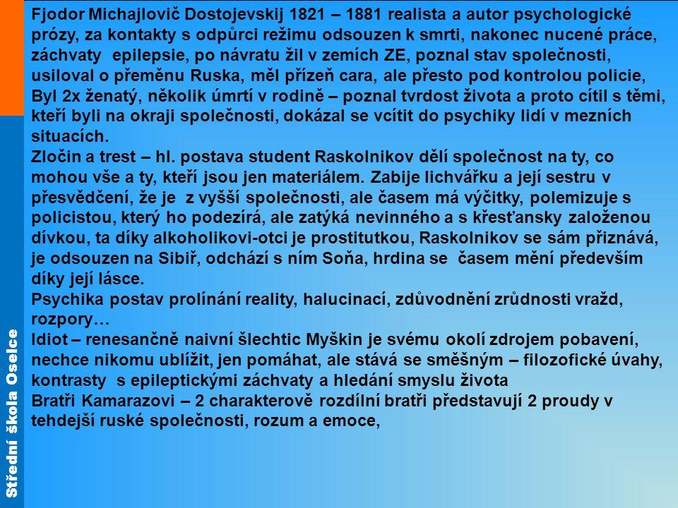 Fjodor Michajlovič Dostojevskij 1821 – 1881 realista a autor psychologické prózy, za kontakty s odpůrci režimu odsouzen k smrti, nakonec nucené práce, záchvaty epilepsie, po návratu žil v zemích ZE, poznal stav společnosti, usiloval o přeměnu Ruska, měl přízeň cara, ale přesto pod kontrolou policie, Byl 2x ženatý, několik úmrtí v rodině – poznal tvrdost života a proto cítil s těmi, kteří byli na okraji společnosti, dokázal se vcítit do psychiky lidí v mezních situacích.