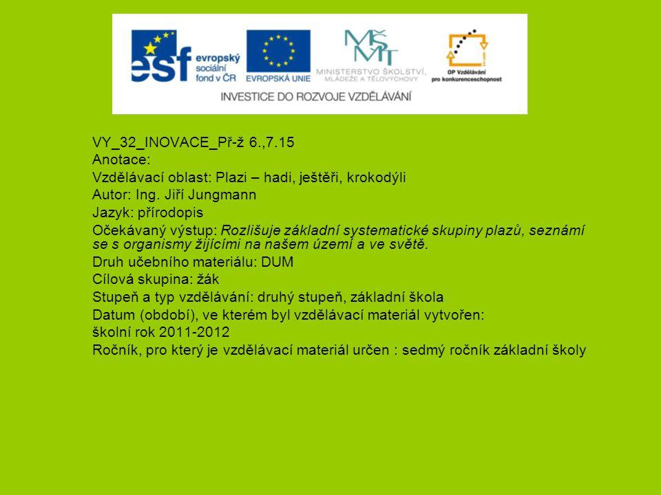 VY_32_INOVACE_Př-ž 6.,7.15 Anotace: Vzdělávací oblast: Plazi – hadi, ještěři, krokodýli. Autor: Ing. Jiří Jungmann.