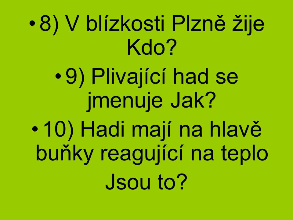 8) V blízkosti Plzně žije Kdo 9) Plivající had se jmenuje Jak