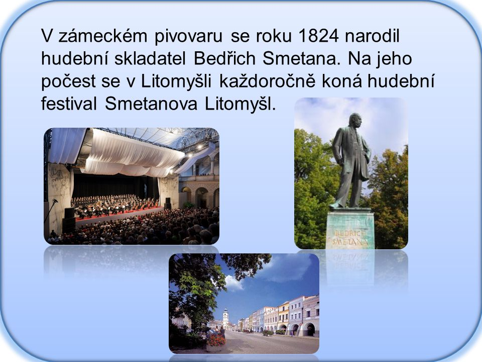 V zámeckém pivovaru se roku 1824 narodil hudební skladatel Bedřich Smetana. Na jeho počest se v Litomyšli každoročně koná hudební