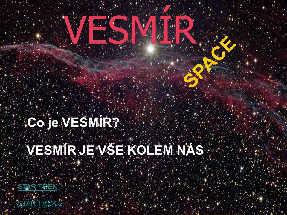VESMÍR SPACE Co je VESMÍR VESMÍR JE VŠE KOLEM NÁS STAR TREK