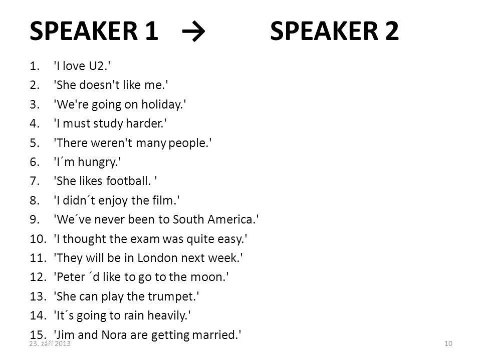 SPEAKER 1 → SPEAKER 2 I love U2. She doesn t like me.
