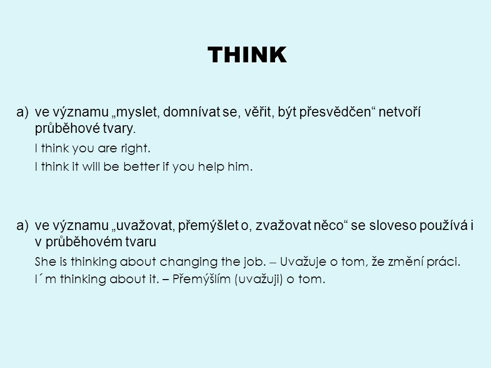 """THINK ve významu """"myslet, domnívat se, věřit, být přesvědčen netvoří průběhové tvary. I think you are right."""